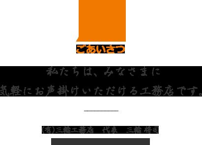 ごあいさつ 私たちは、みなさまに気軽にお声掛けいただける工務店です。(有)三輪工務店 代表 三輪 将司 埼玉県知事 許可(般-26)第62674号